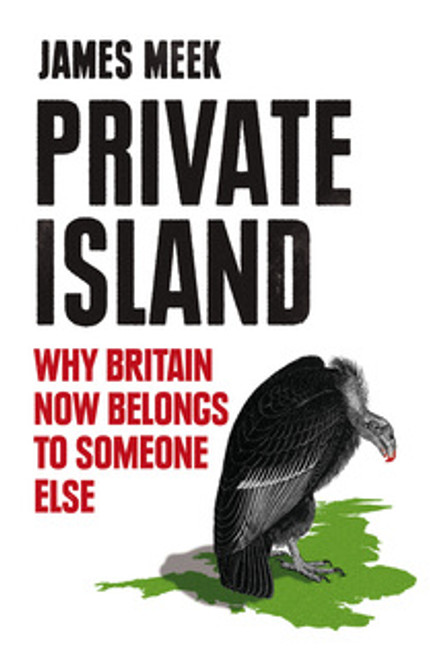 Private Island: Why Britain Now Belongs to Someone Else by James Meek