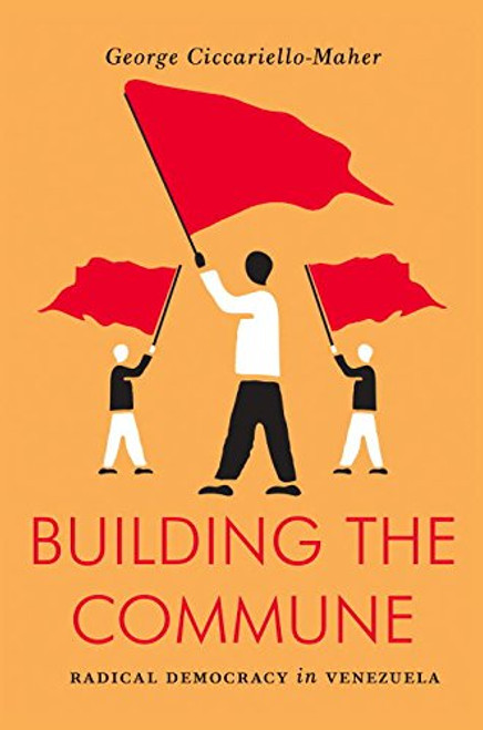 Building the Commune: Radical Democracy in Venezuela - George Cicciariello-Maher