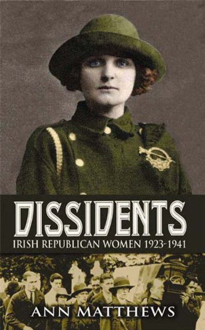 Dissidents: Irish Republican Women 1923-1941 - Ann Matthews