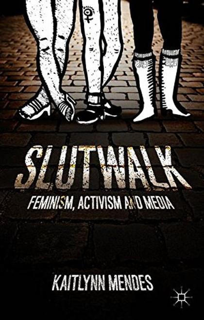 SlutWalk: Feminism, Activism and Media - Kaitlynn Mendes