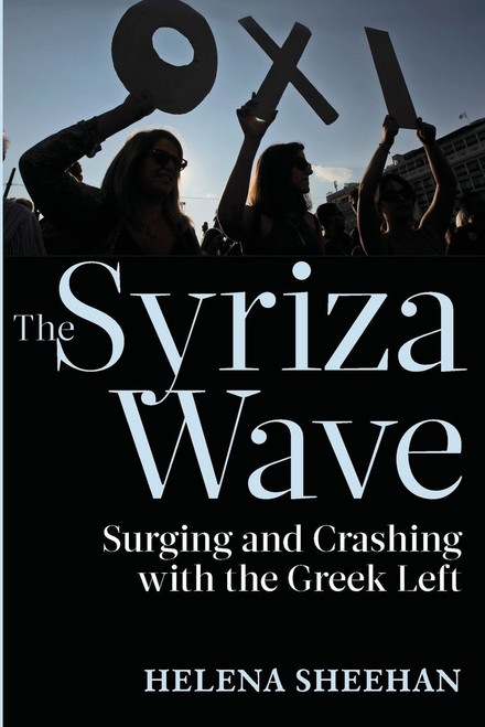 Syriza Wave: Surging and Crashing with the Greek Left - Helena Sheehan