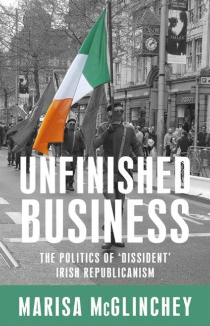 Unfinished Business : The Politics of 'Dissident' Irish Republicanism