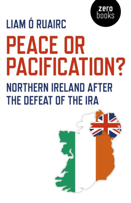 Peace or Pacification? Northern Ireland after the defeat of the IRA. A critical analysis of the Irish peace process