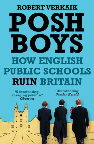Posh Boys : How English Public Schools Ruin Britain