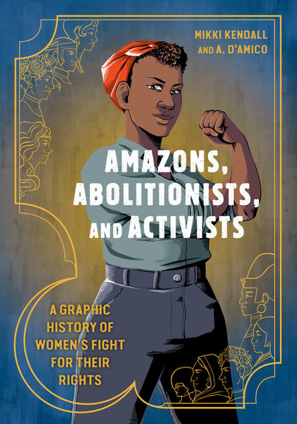 Amazons, Abolitionists, and Activists A GRAPHIC HISTORY OF WOMEN'S FIGHT FOR THEIR RIGHTS By MIKKI KENDALL Illustrated by A. D'AMICO