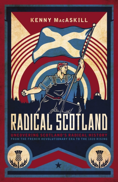 Radical Scotland : Uncovering Scotland's radical history - from the French Revolutionary era to the 1820 Rising