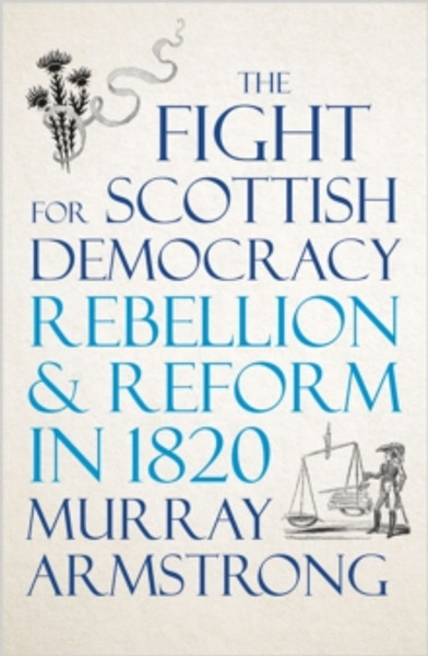The Fight for Scottish Democracy : Rebellion and Reform in 1820