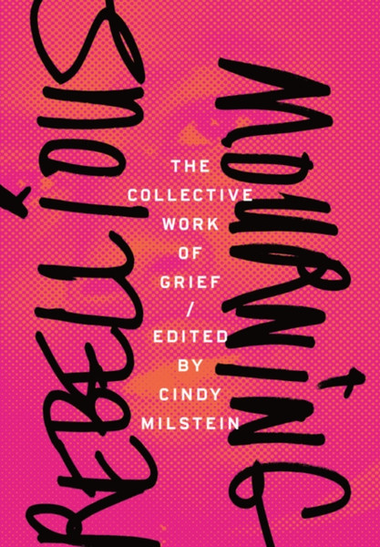 Rebellious Mourning: The Collected Works Of Grief