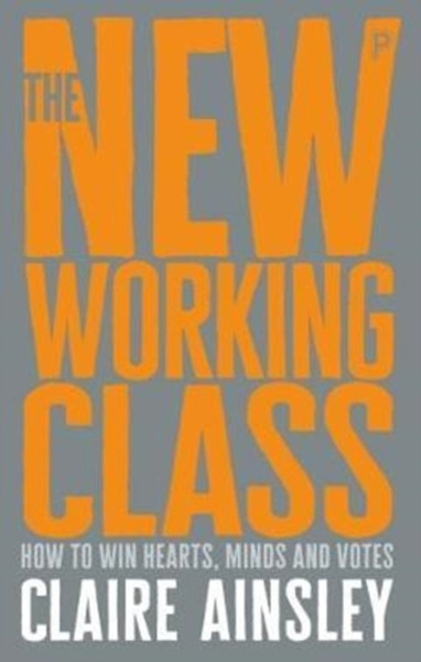 The New Working Class : How to Win Hearts, Minds and Votes