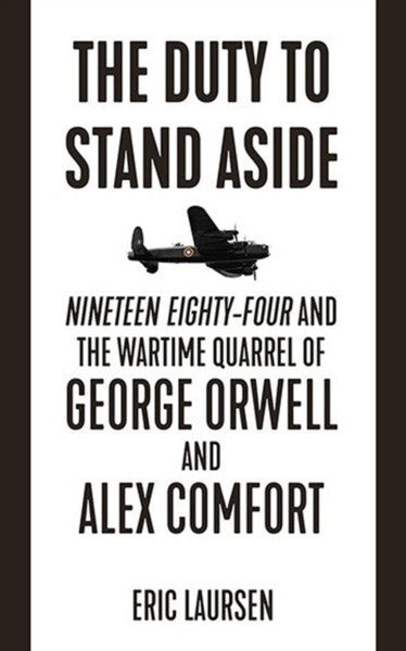 The Duty To Stand Aside : Nineteen Eighty-Four and the Wartime Quarrel of George Orwell and Alex Comfort