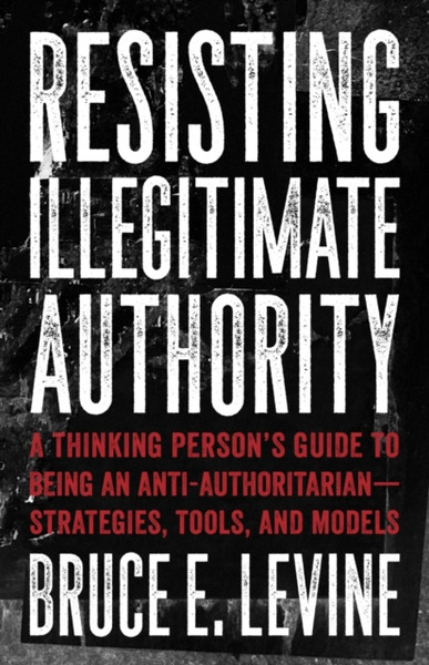 Resisting Illegitimate Authority : A Thinking Person's Guide to Being an Anti-Authoritarian - Strategies, Tools, and Models