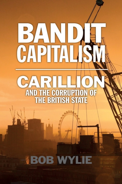 Bandit Capitalism : Carillion and the Corruption of the British State