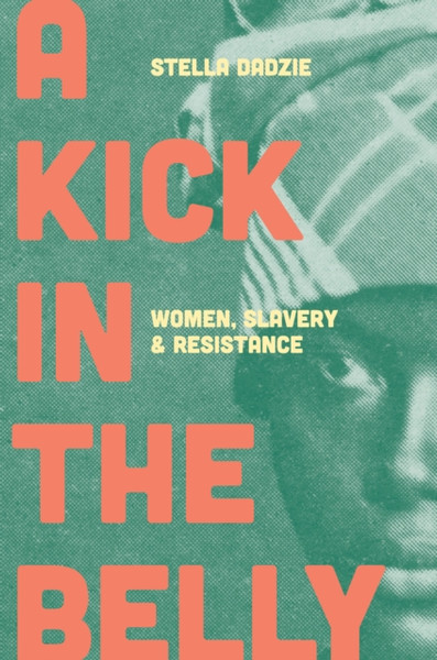 A Kick in the Belly : Women, Slavery and Resistance