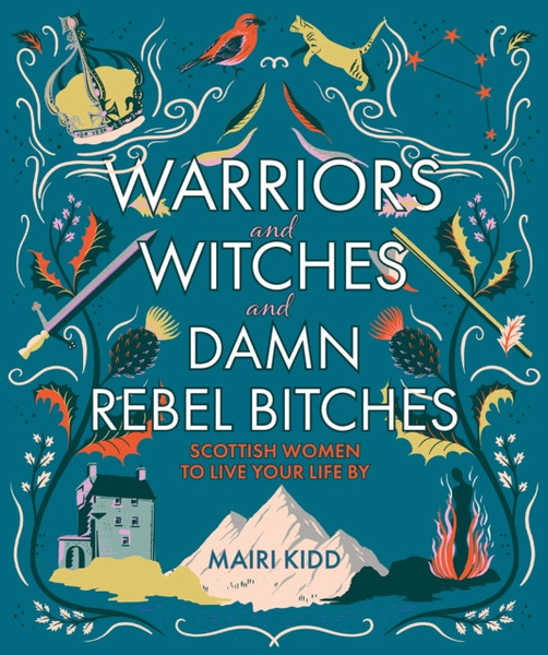Warriors and Witches and Damn Rebel Bitches : Scottish women to live your life by