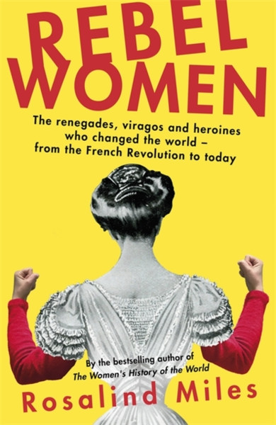 Rebel Women : The renegades, viragos and heroines who changed the world, from the French Revolution to today