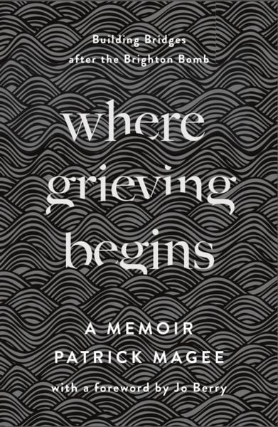 Where Grieving Begins : Building Bridges after the Brighton Bomb - A Memoir