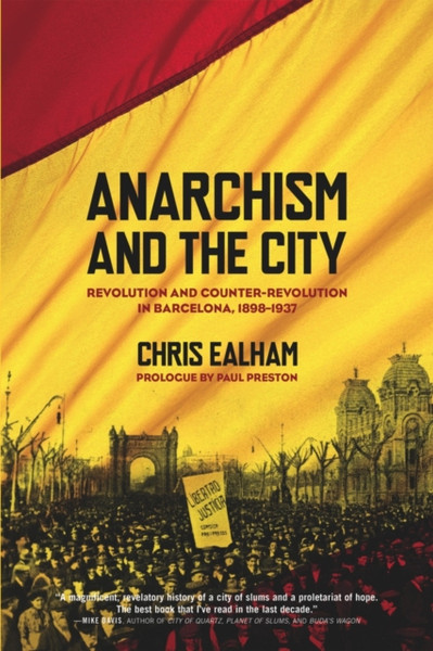 Anarchism And The City : Revolution and Counter-Revolution in Barcelona, 1898-1937