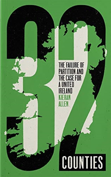 32 Counties : The Failure of Partition and the Case for a United Ireland