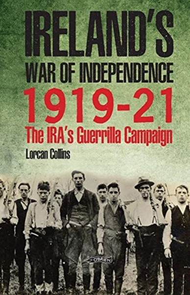 Ireland's War of Independence 1919-21 : The IRA's Guerrilla Campaign