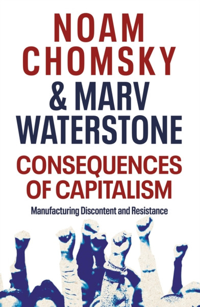 Consequences of Capitalism : Manufacturing Discontent and Resistance