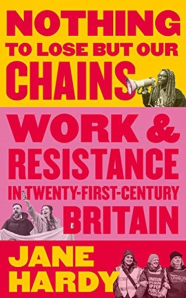 Nothing to Lose But Our Chains : Work and Resistance in Twenty-First-Century Britain