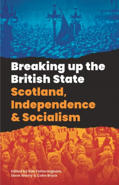 Breaking Up The British State : Scotland, Independence and Socialism