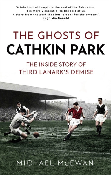 The Ghosts of Cathkin Park : The Inside Story of Third Lanark's Demise