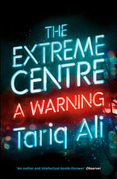 The Extreme Centre: A Warning by Tariq Ali