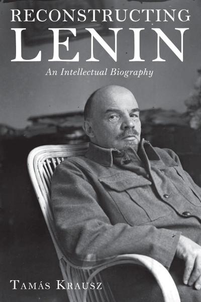 Reconstructing Lenin: An Intellectual Biography - Tamas Krausz
