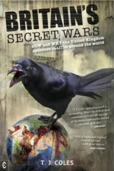 Britain's Secret Wars : How and Why the United Kingdom Sponsors Conflict Around the World