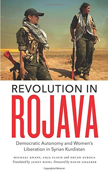 Revolution in Rojava: Democratic Autonomy and Women's Liberation in Syrian Kurdistan - Michael Knapp