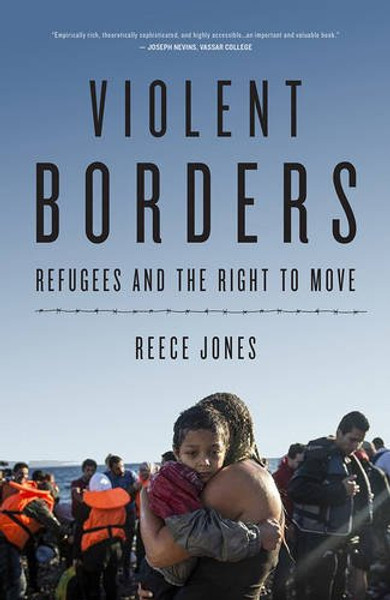 Violent Borders: Refugees and the Right to Move - Reece Jones