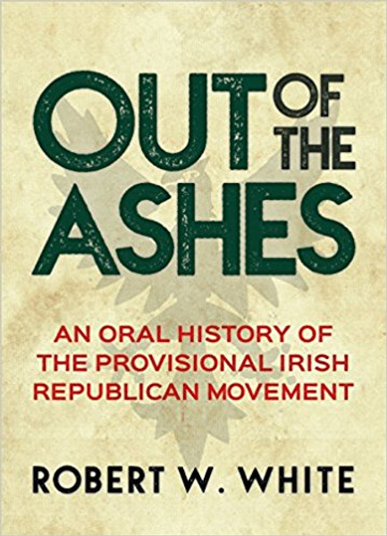 Out of the Ashes an oral history of the Provisional Irish Republican Movement