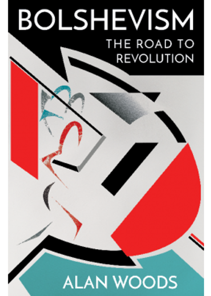 Bolshevism - The Road to Revolution: A History of the Bolshevik Party