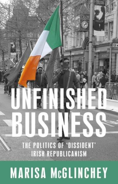 Unfinished Business : The Politics of 'Dissident' Irish Republicanism