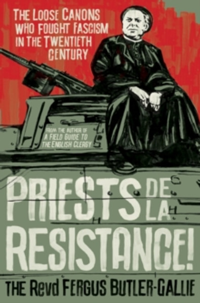Priests de la Resistance! : The loose canons who fought Fascism in the twentieth century