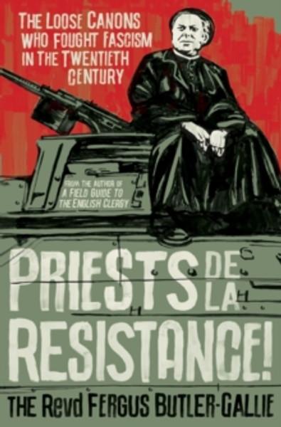 Priests de la Resistance! : The loose canons who fought Fascism in the twentieth century