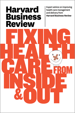Harvard Business Review on Fixing Health Care from Inside & Out ^ 10329