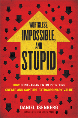 Worthless, Impossible, and Stupid: How Contrarian Entrepreneurs Create and Capture Extraordinary Value ^ 11143