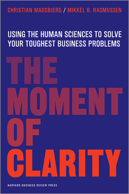 The Moment of Clarity: Using the Human Sciences to Solve Your Toughest Business Problems ^ 11553