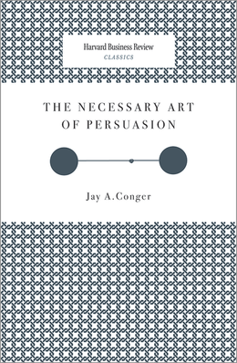 The Necessary Art of Persuasion (Harvard Business Review Classics) ^ 2671