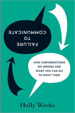 Failure to Communicate: How Conversations Go Wrong and What You Can Do to Right Them ^ 8997