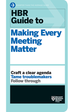 HBR Guide to Making Every Meeting Matter ^ 10069