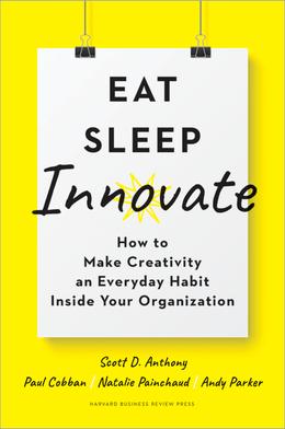 Eat, Sleep, Innovate: How to Make Creativity an Everyday Habit Inside Your Organization ^ 10308