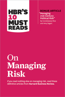 "HBR's 10 Must Reads on Managing Risk (with bonus article ""Managing 21st-Century Political Risk"" by Condoleezza Rice and Amy Zegart) ^ 10351"