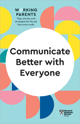Communicate Better with Everyone (HBR Working Parents Series) ^ 10473