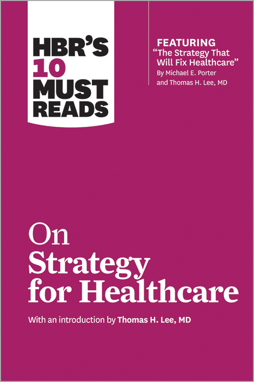 """HBR's 10 Must Reads on Strategy for Healthcare (featuring """"The Strategy That Will Fix Healthcare"""" by Michael E. Porter and Thomas H. Lee, MD) ^ 10186"""