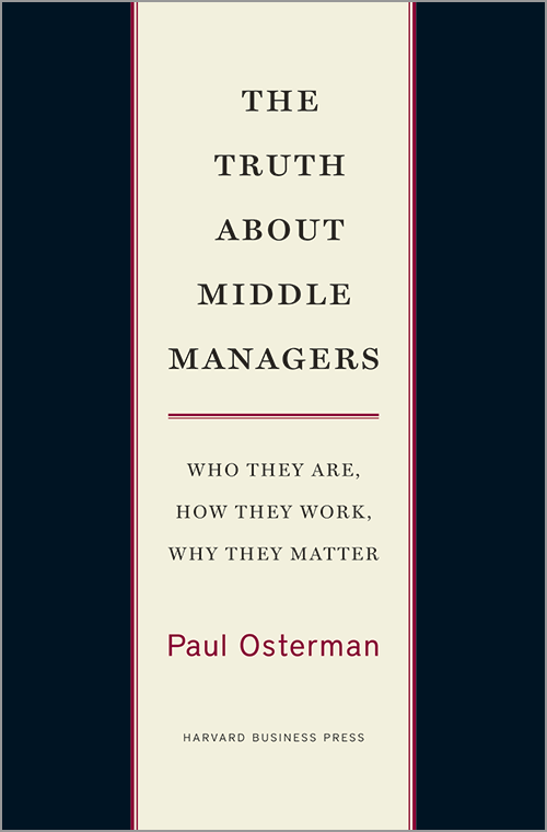 The Truth About Middle Managers: Who They Are, How They Work, Why They Matter ^ 10006