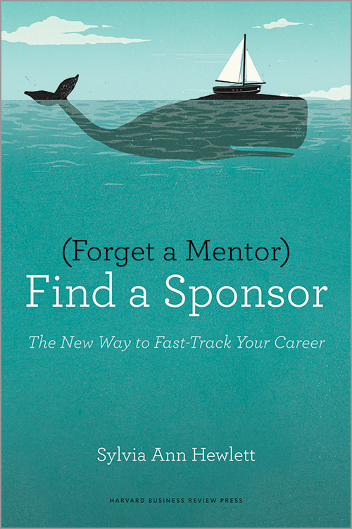 Forget a Mentor, Find a Sponsor: The New Way to Fast-Track Your Career ^ 11163
