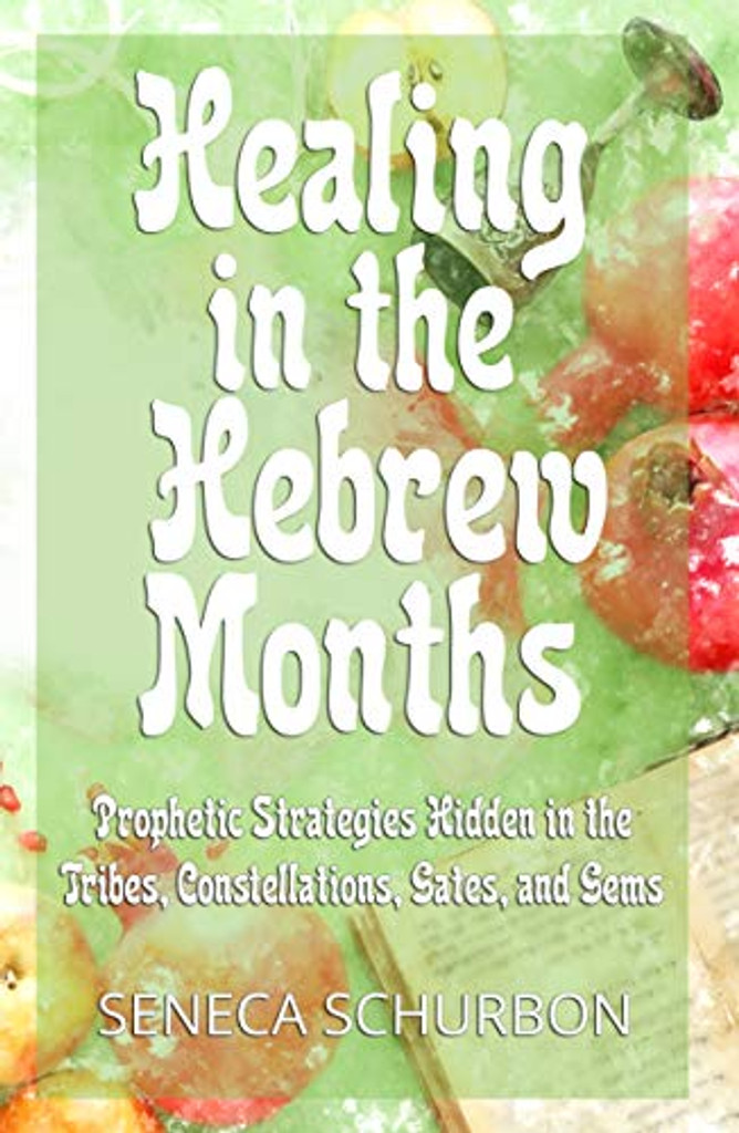 Healing in the Hebrew Months: Prophetic Strategies Hidden in the Tribes, Constellations, Gates, and Gems